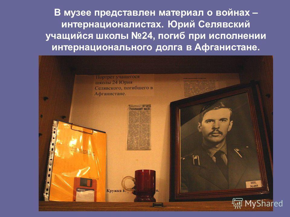 В музее представлен материал о войнах – интернационалистах. Юрий Селявский учащийся школы 24, погиб при исполнении интернационального долга в Афганистане.