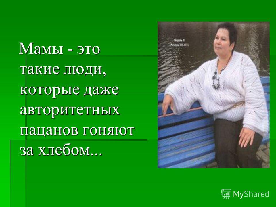 Мамы - это такие люди, которые даже авторитетных пацанов гоняют за хлебом... Мамы - это такие люди, которые даже авторитетных пацанов гоняют за хлебом...