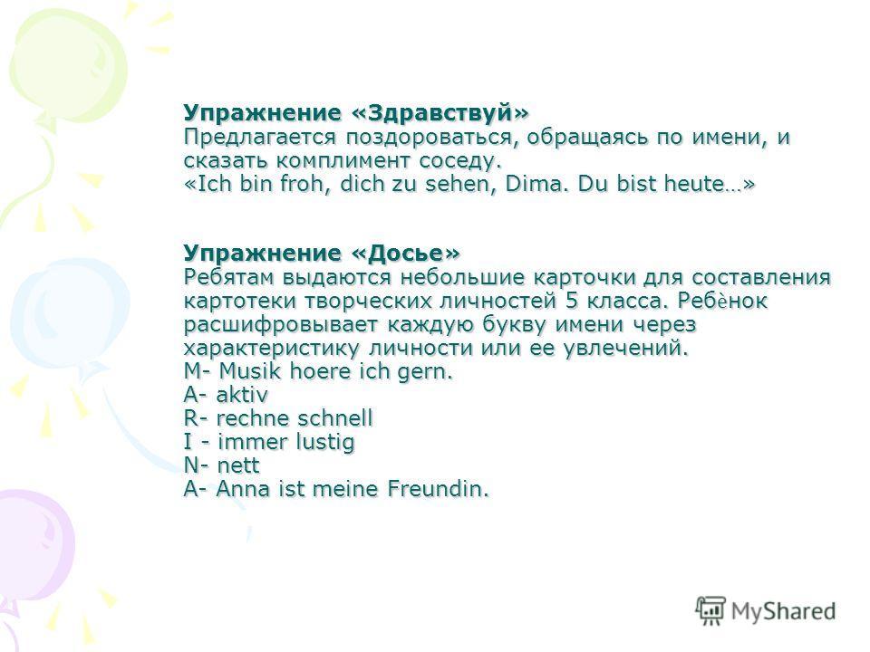 Упражнение «Здравствуй» Предлагается поздороваться, обращаясь по имени, и сказать комплимент соседу. «Ich bin froh, dich zu sehen, Dima. Du bist heute…» Упражнение «Досье» Ребятам выдаются небольшие карточки для составления картотеки творческих лично
