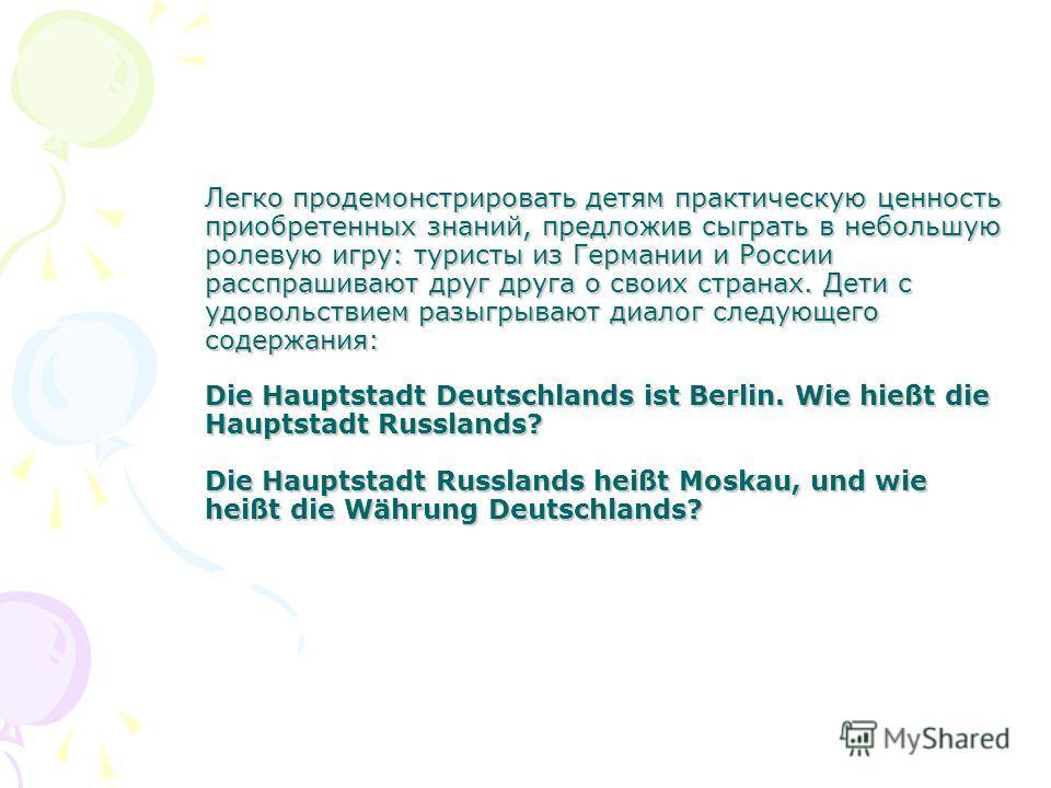 Легко продемонстрировать детям практическую ценность приобретенных знаний, предложив сыграть в небольшую ролевую игру: туристы из Германии и России расспрашивают друг друга о своих странах. Дети с удовольствием разыгрывают диалог следующего содержани