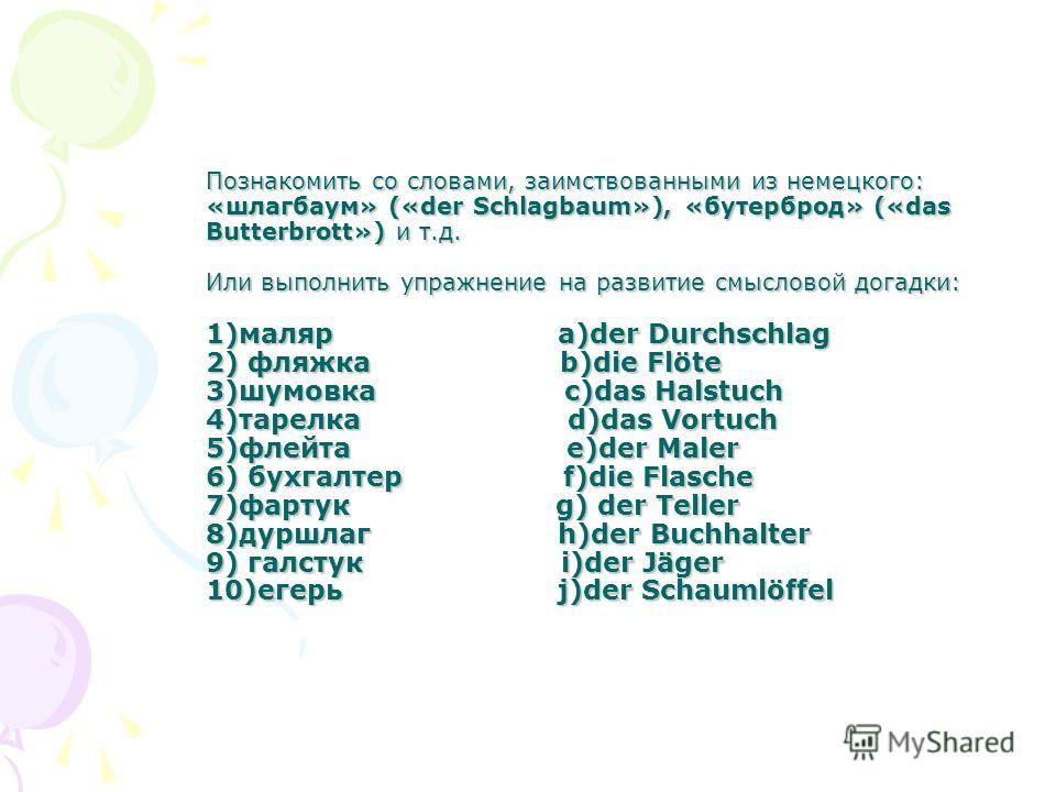 Познакомить со словами, заимствованными из немецкого: «шлагбаум» («der Schlagbaum»), «бутерброд» («das Butterbrott») и т.д. Или выполнить упражнение на развитие смысловой догадки: 1)маляр a)der Durchschlag 2) фляжка b)die Flöte 3)шумовка c)das Halstu
