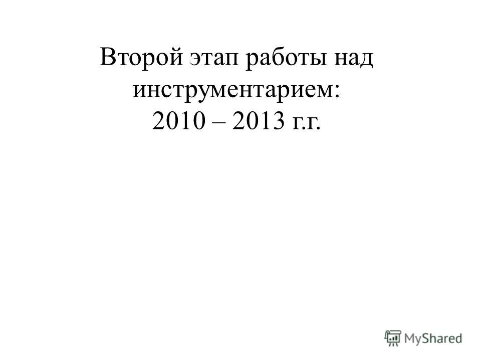 Второй этап работы над инструментарием: 2010 – 2013 г.г.