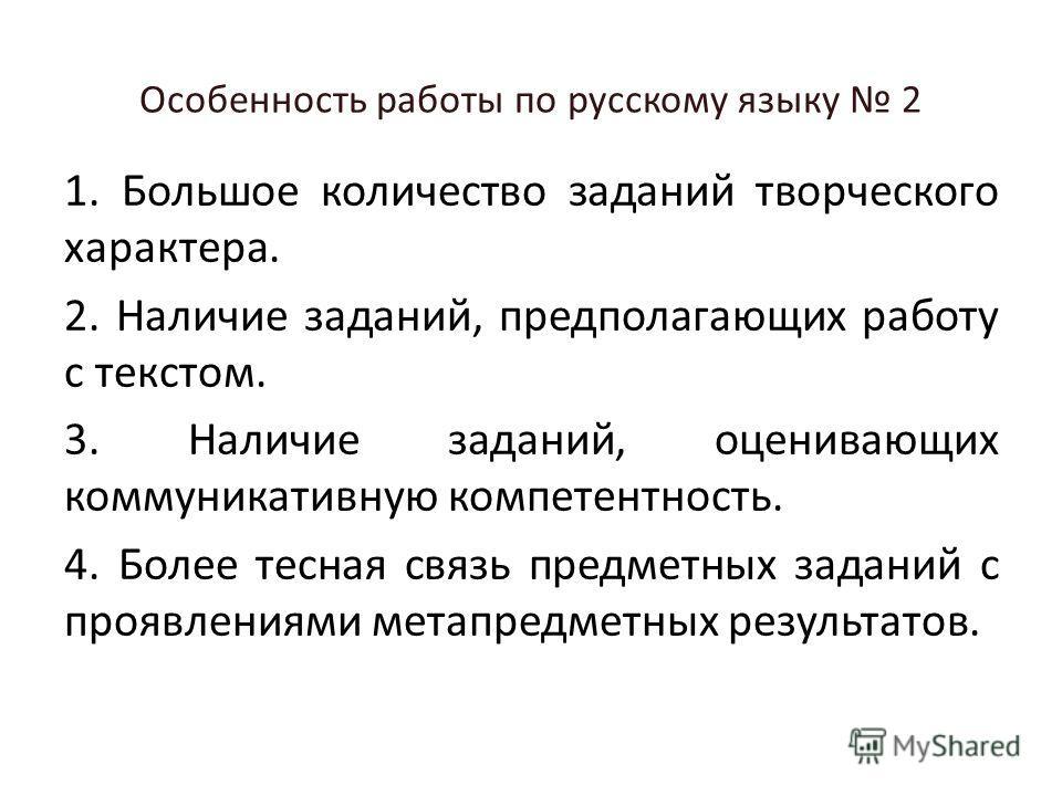Особенность работы по русскому языку 2 1. Большое количество заданий творческого характера. 2. Наличие заданий, предполагающих работу с текстом. 3. Наличие заданий, оценивающих коммуникативную компетентность. 4. Более тесная связь предметных заданий