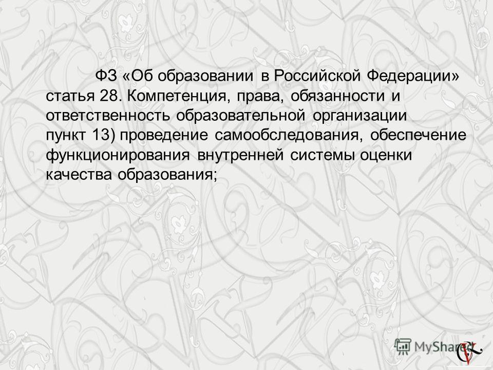 ФЗ «Об образовании в Российской Федерации» статья 28. Компетенция, права, обязанности и ответственность образовательной организации пункт 13) проведение самообследования, обеспечение функционирования внутренней системы оценки качества образования;