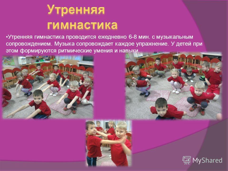 Утренняя гимнастика проводится ежедневно 6-8 мин. с музыкальным сопровождением. Музыка сопровождает каждое упражнение. У детей при этом формируются ритмические умения и навыки.