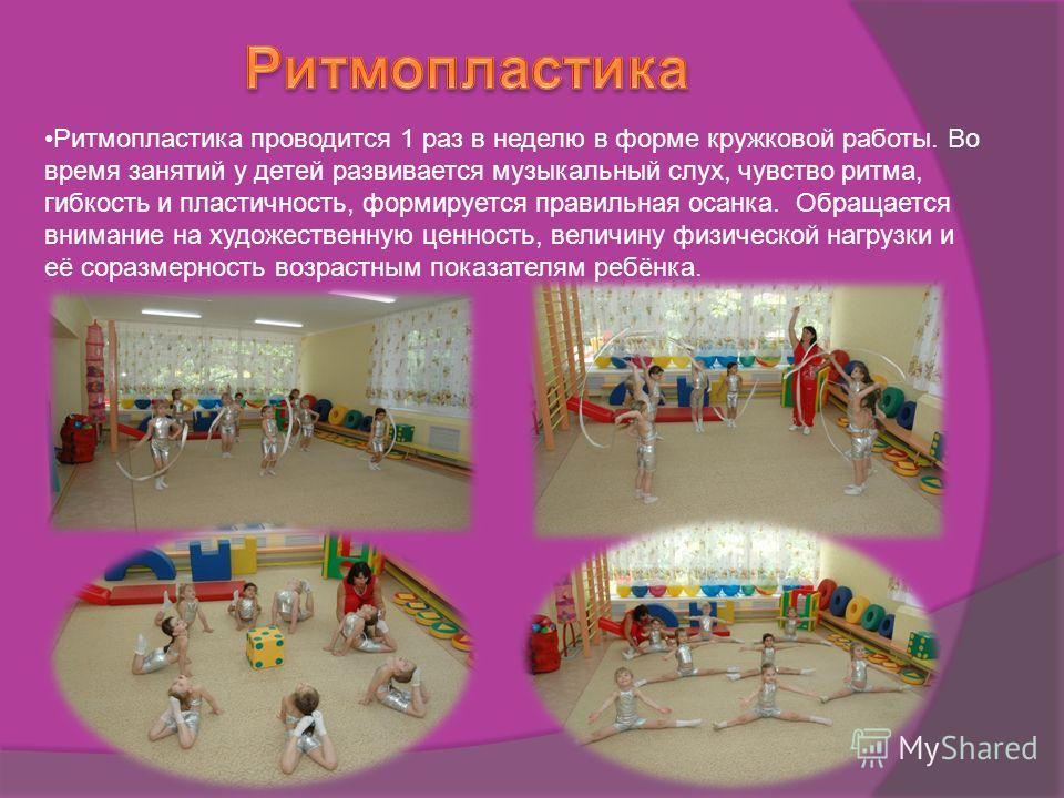 Ритмопластика проводится 1 раз в неделю в форме кружковой работы. Во время занятий у детей развивается музыкальный слух, чувство ритма, гибкость и пластичность, формируется правильная осанка. Обращается внимание на художественную ценность, величину ф