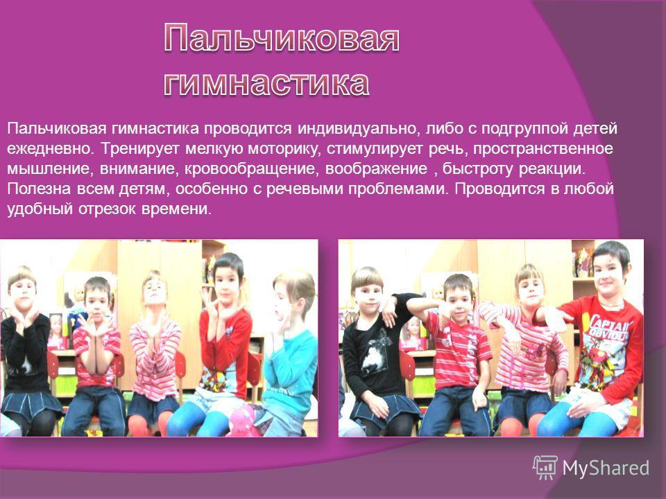 Пальчиковая гимнастика проводится индивидуально, либо с подгруппой детей ежедневно. Тренирует мелкую моторику, стимулирует речь, пространственное мышление, внимание, кровообращение, воображение, быстроту реакции. Полезна всем детям, особенно с речевы