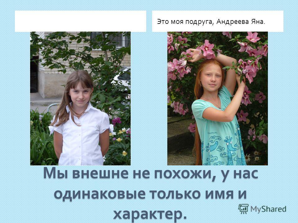 Мы внешне не похожи, у нас одинаковые только имя и характер. Это моя подруга, Андреева Яна.