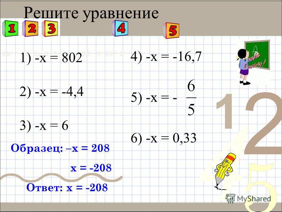 Решите уравнение 1) -х = 802 2) -х = -4,4 3) -х = 6 4) -х = -16,7 5) -х = - 6) -х = 0,33 Образец: –х = 208 х = -208 Ответ: х = -208