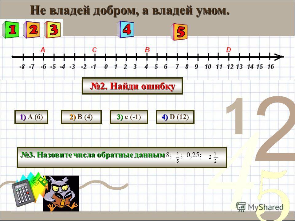 Не владей добром, а владей умом. 2. Найди ошибку 1) 1) A (6) 2) 2) B (4) 3) 3) c (-1) 4) 4) D (12) 3. Назовите числа обратные данным 3. Назовите числа обратные данным 8; ; 0,25;