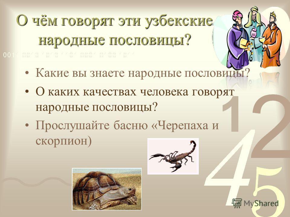 О чём говорят эти узбекские народные пословицы? Какие вы знаете народные пословицы? О каких качествах человека говорят народные пословицы? Прослушайте басню «Черепаха и скорпион)