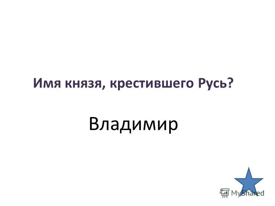 Имя князя, крестившего Русь? Владимир