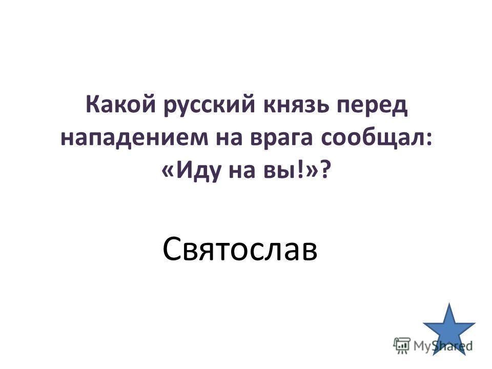 Какой русский князь перед нападением на врага сообщал: «Иду на вы!»? Святослав