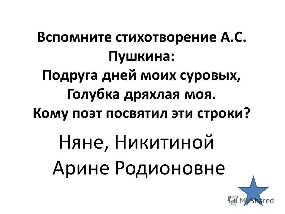 Вспомните стихотворение А.С. Пушкина: Подруга дней моих суровых, Голубка дряхлая моя. Кому поэт посвятил эти строки? Няне, Никитиной Арине Родионовне