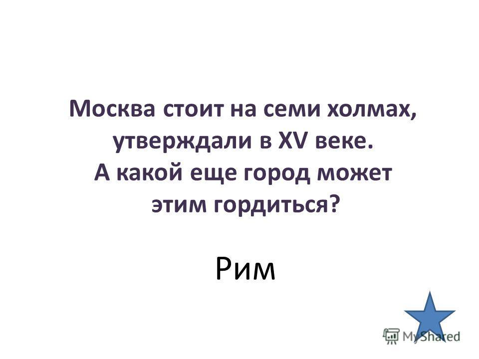 Москва стоит на семи холмах, утверждали в XV веке. А какой еще город может этим гордиться? Рим