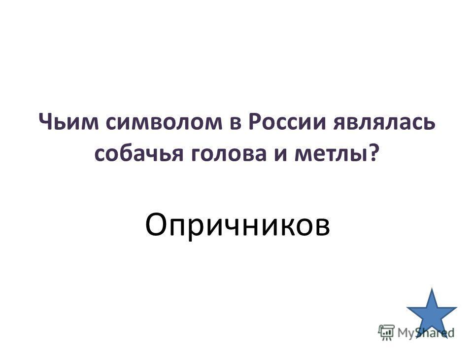Чьим символом в России являлась собачья голова и метлы? Опричников