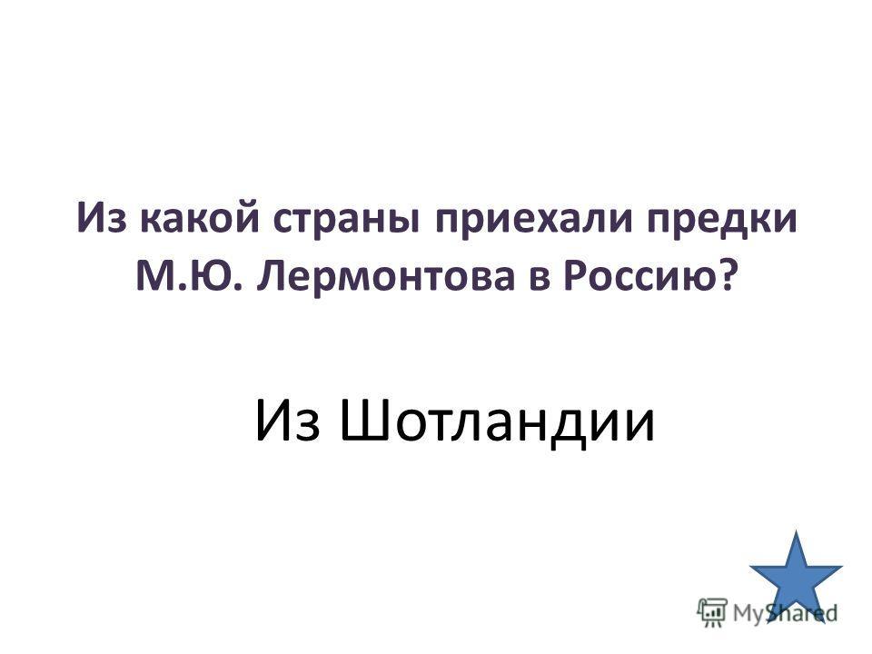 Из какой страны приехали предки М.Ю. Лермонтова в Россию? Из Шотландии