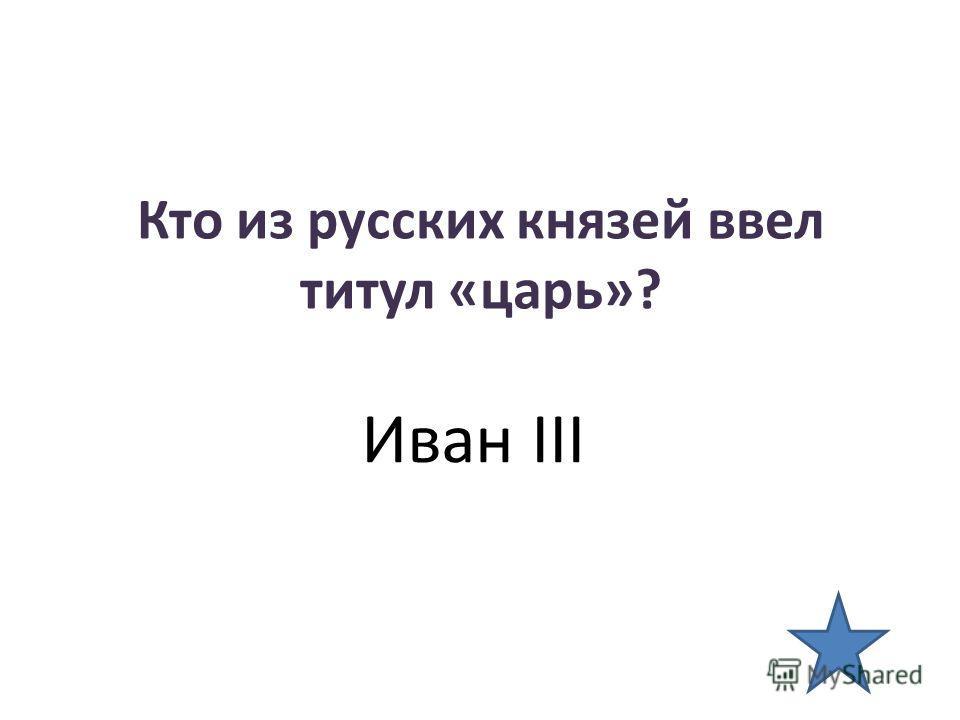 Кто из русских князей ввел титул «царь»? Иван III