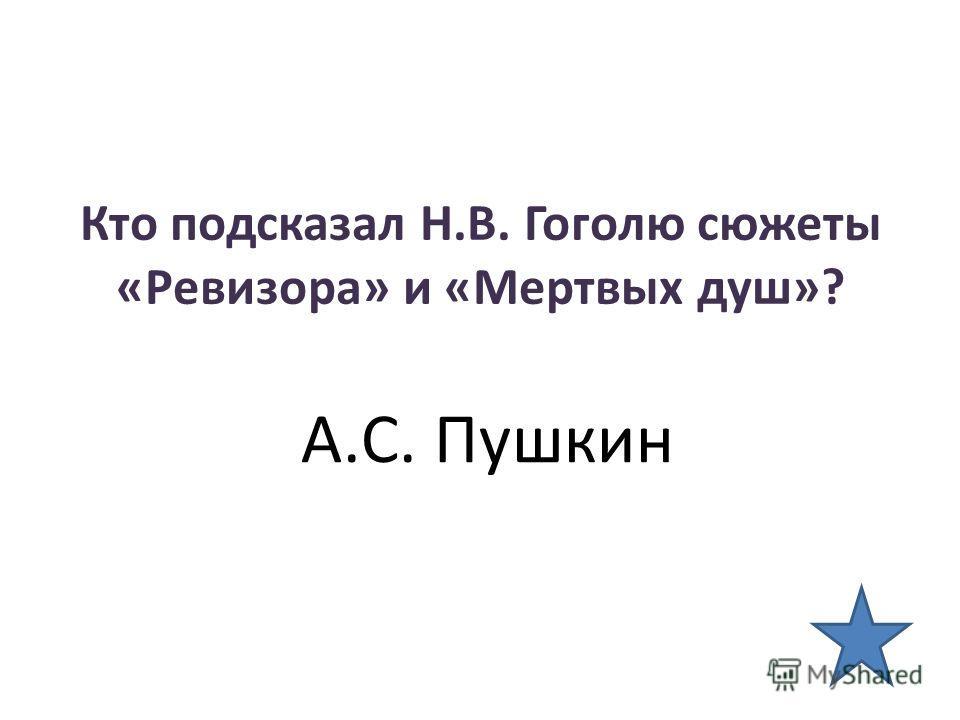 Кто подсказал Н.В. Гоголю сюжеты «Ревизора» и «Мертвых душ»? А.С. Пушкин