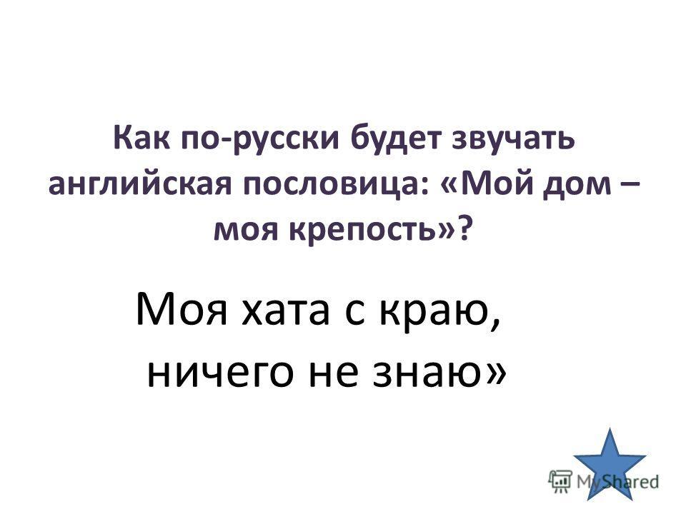 Как по-русски будет звучать английская пословица: «Мой дом – моя крепость»? Моя хата с краю, ничего не знаю»
