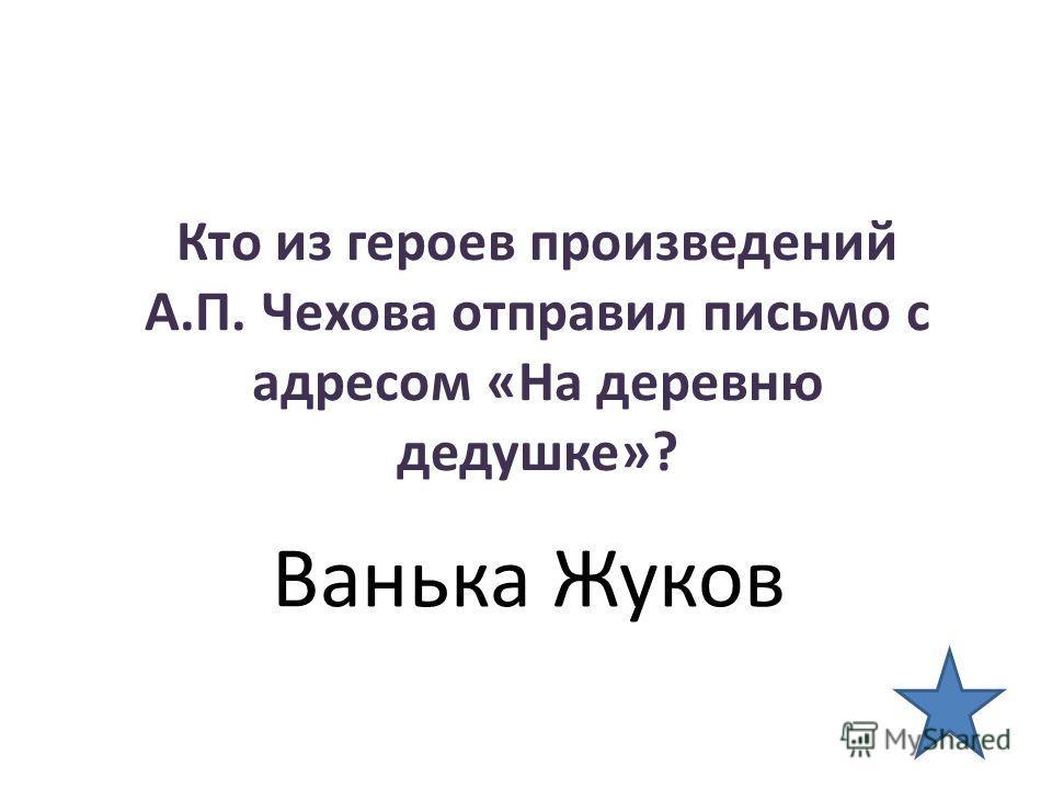 Кто из героев произведений А.П. Чехова отправил письмо с адресом «На деревню дедушке»? Ванька Жуков