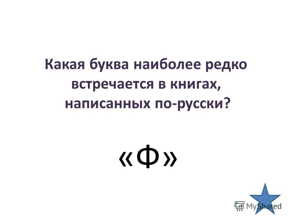 Какая буква наиболее редко встречается в книгах, написанных по-русски? «Ф»