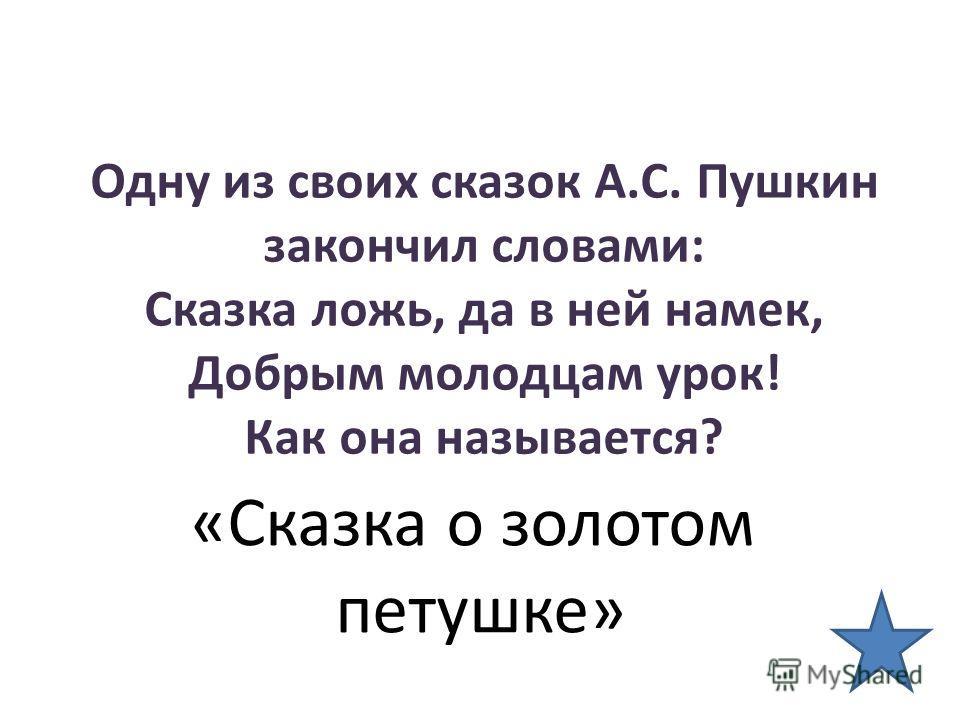 Одну из своих сказок А.С. Пушкин закончил словами: Сказка ложь, да в ней намек, Добрым молодцам урок! Как она называется? «Сказка о золотом петушке»