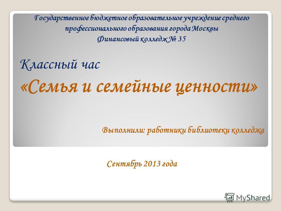 Государственное бюджетное образовательное учреждение среднего профессионального образования города Москвы Финансовый колледж 35 Классный час «Семья и семейные ценности» Выполнили: работники библиотеки колледжа Сентябрь 2013 года