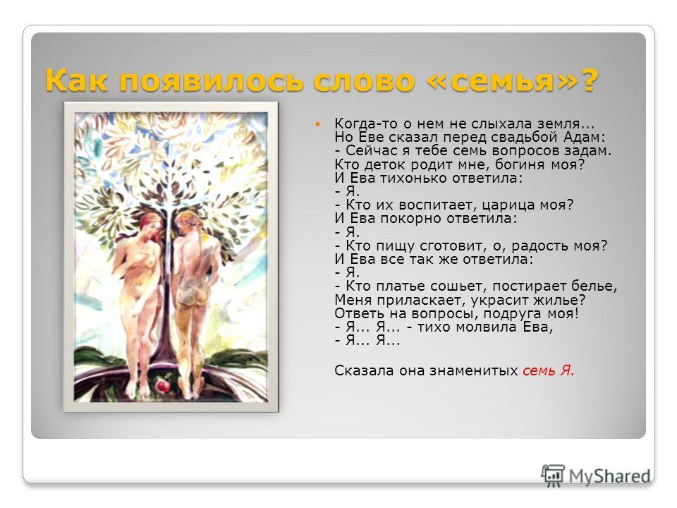 Как появилось слово «семья»? Когда-то о нем не слыхала земля... Но Еве сказал перед свадьбой Адам: - Сейчас я тебе семь вопросов задам. Кто деток родит мне, богиня моя? И Ева тихонько ответила: - Я. - Кто их воспитает, царица моя? И Ева покорно ответ