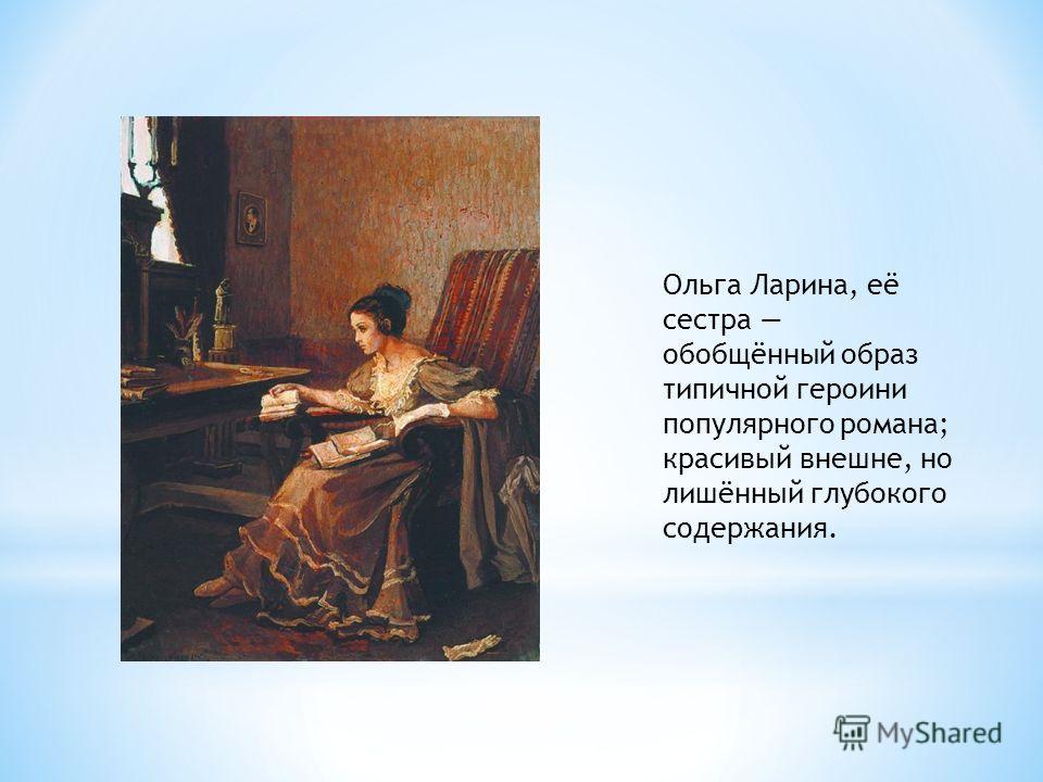 Ольга Ларина, её сестра обобщённый образ типичной героини популярного романа; красивый внешне, но лишённый глубокого содержания.
