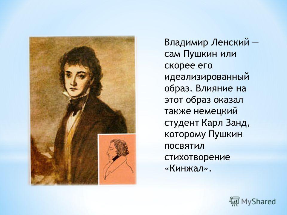 Владимир Ленский сам Пушкин или скорее его идеализированный образ. Влияние на этот образ оказал также немецкий студент Карл Занд, которому Пушкин посвятил стихотворение «Кинжал».