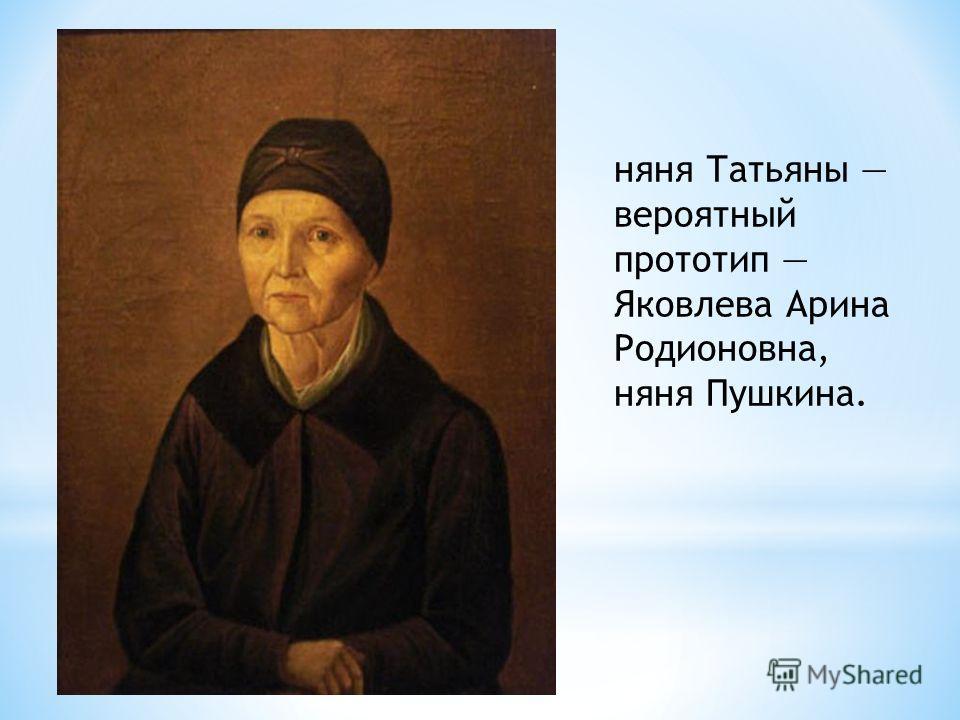няня Татьяны вероятный прототип Яковлева Арина Родионовна, няня Пушкина.
