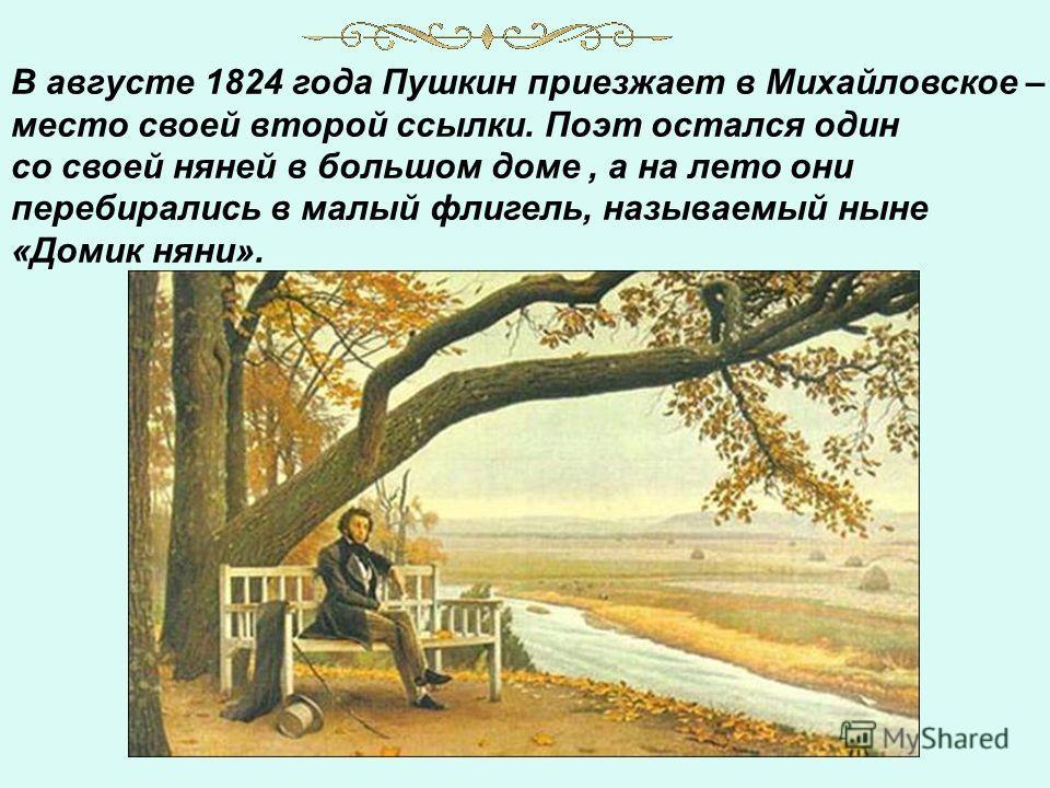 В августе 1824 года Пушкин приезжает в Михайловское – место своей второй ссылки. Поэт остался один со своей няней в большом доме, а на лето они перебирались в малый флигель, называемый ныне «Домик няни».