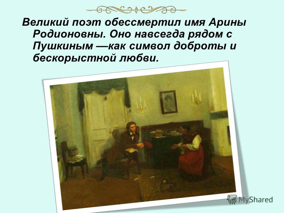 Великий поэт обессмертил имя Арины Родионовны. Оно навсегда рядом с Пушкиным ––как символ доброты и бескорыстной любви.