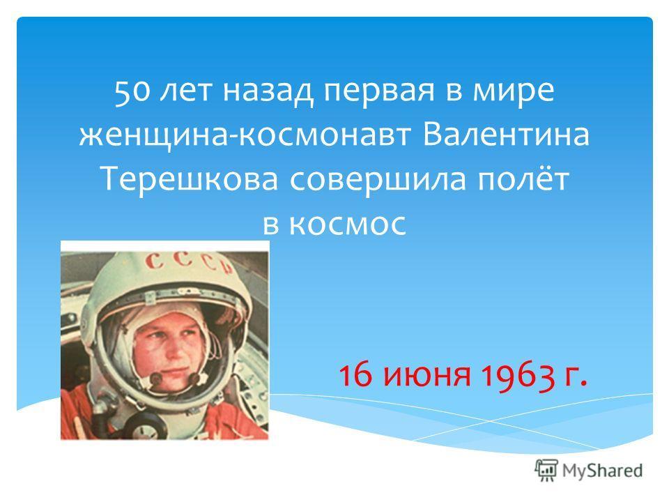 50 лет назад первая в мире женщина-космонавт Валентина Терешкова совершила полёт в космос 16 июня 1963 г.
