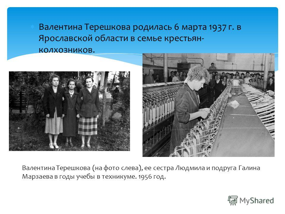 Валентина Терешкова родилась 6 марта 1937 г. в Ярославской области в семье крестьян- колхозников. Валентина Терешкова (на фото слева), ее сестра Людмила и подруга Галина Марзаева в годы учебы в техникуме. 1956 год.