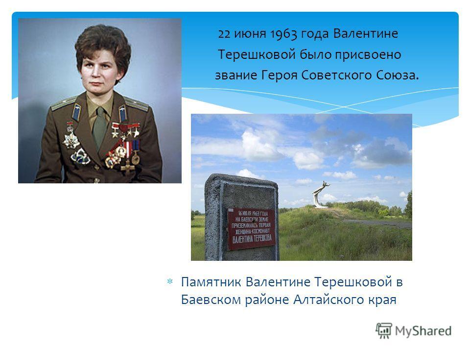 22 июня 1963 года Валентине Терешковой было присвоено звание Героя Советского Союза. Памятник Валентине Терешковой в Баевском районе Алтайского края