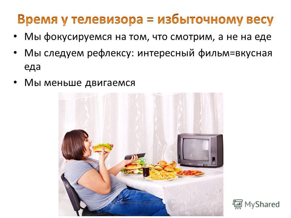 Мы фокусируемся на том, что смотрим, а не на еде Мы следуем рефлексу: интересный фильм=вкусная еда Мы меньше двигаемся