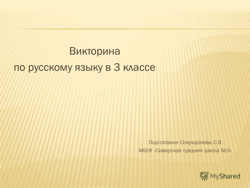 Викторина по русскому языку в 3 классе Подготовила Спиридонова С.В. МБОУ «Сиверская средняя школа 3»