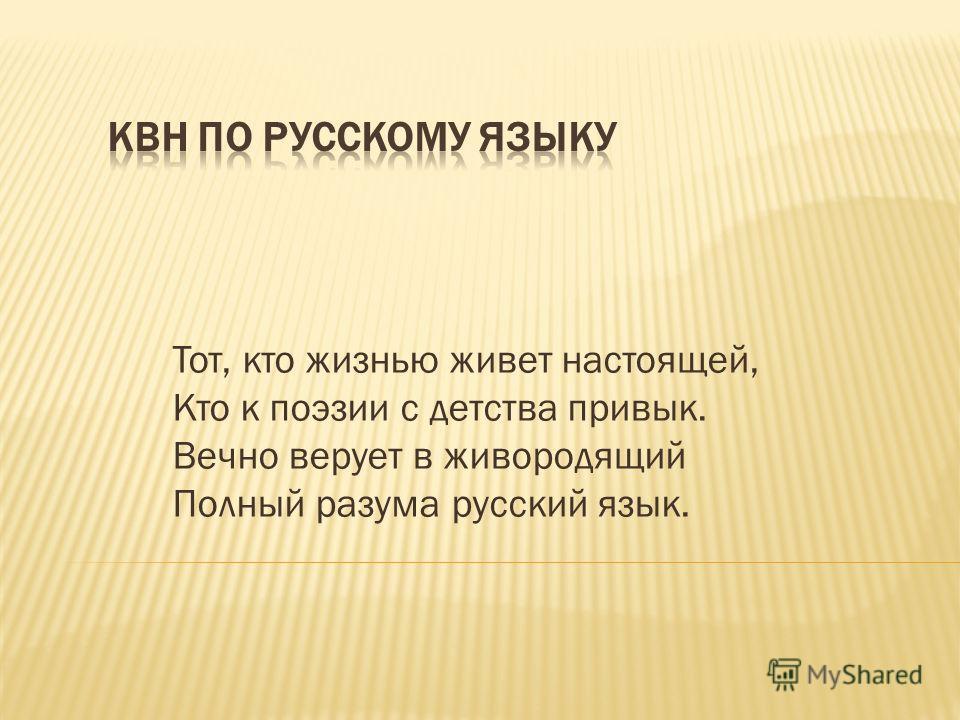 Тот, кто жизнью живет настоящей, Кто к поэзии с детства привык. Вечно верует в живородящий Полный разума русский язык.