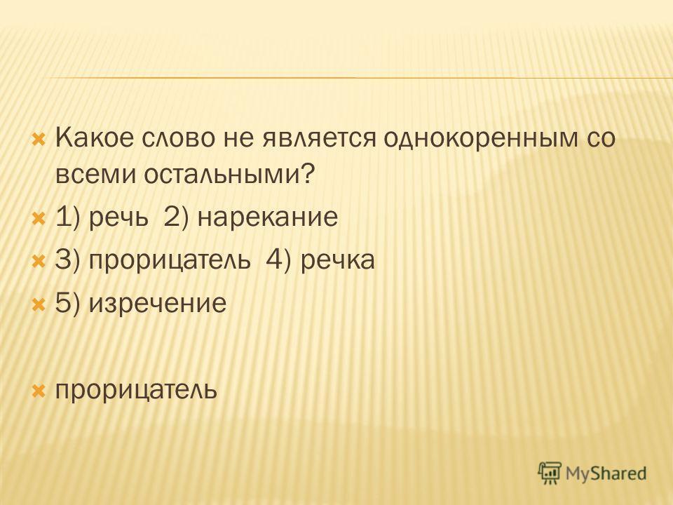 Какое слово не является однокоренным со всеми остальными? 1) речь 2) нарекание 3) прорицатель 4) речка 5) изречение прорицатель