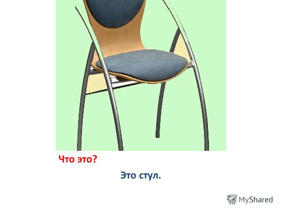 Что это? Это стул.