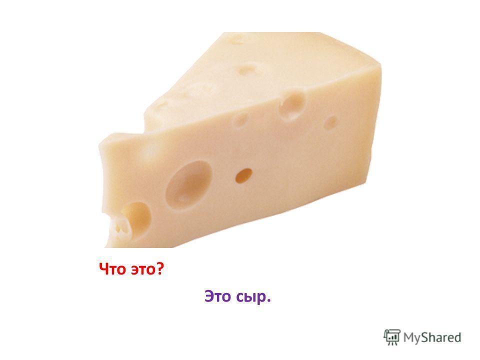Что это? Это сыр.