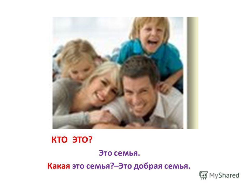 КТО ЭТО? Это семья. Какая это семья?–Это добрая семья.
