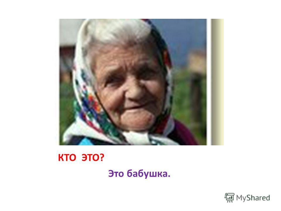 КТО ЭТО? Это бабушка.