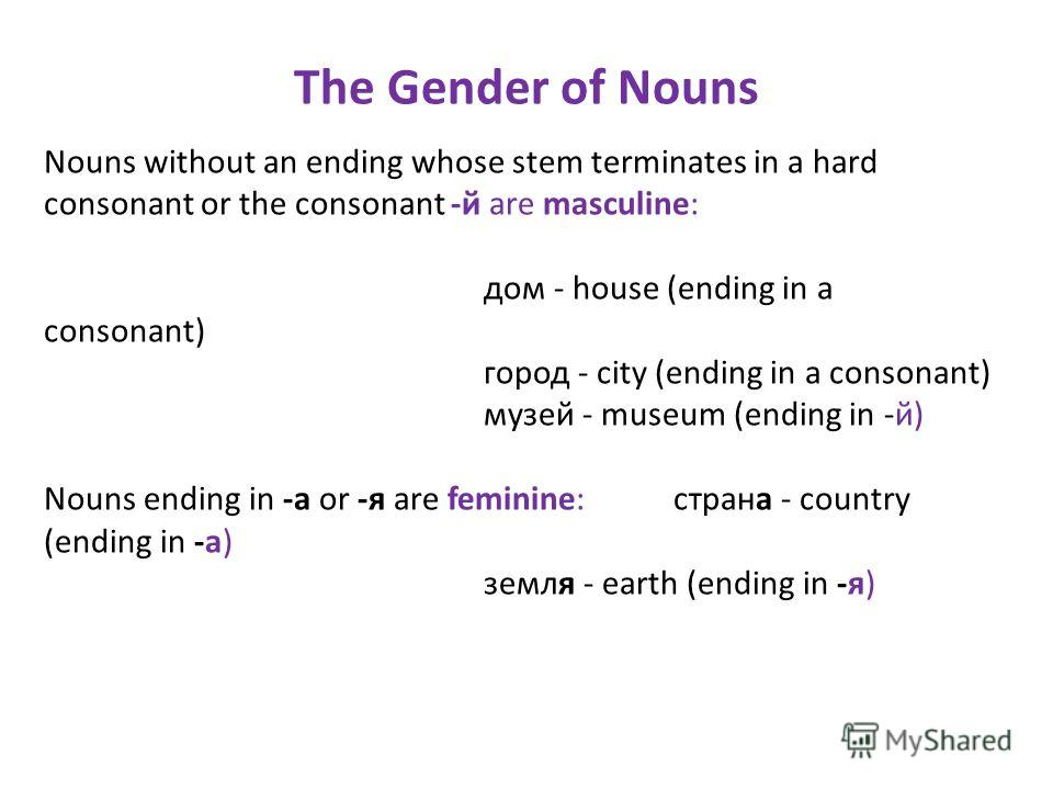The Gender of Nouns Nouns without an ending whose stem terminates in a hard consonant or the consonant -й are masculine: дом - house (ending in a consonant) город - city (ending in a consonant) музей - museum (ending in -й) Nouns ending in -a or -я a