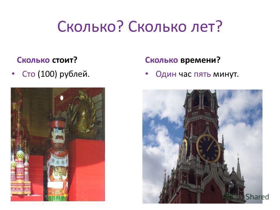 Сколько? Сколько лет? Сколько стоит? Сто (100) рублей. Сколько времени? Один час пять минут.