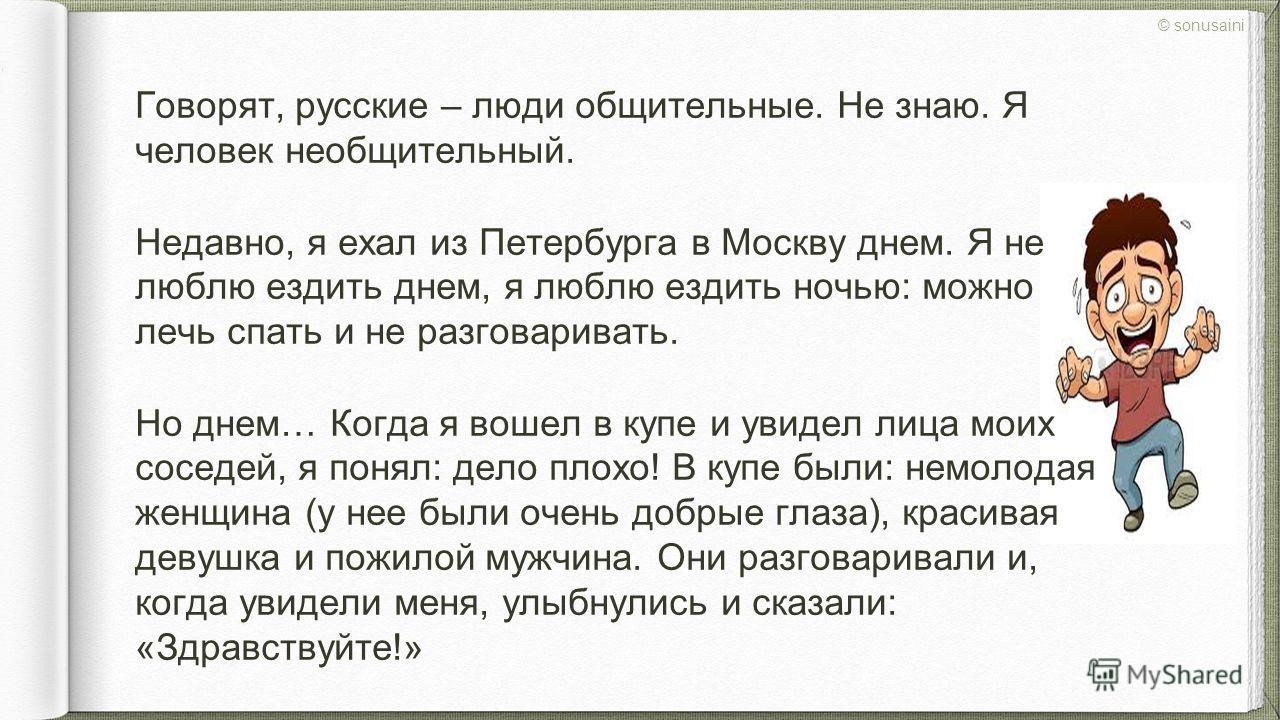 Говорят, русские – люди общительные. Не знаю. Я человек необщительный. Недавно, я ехал из Петербурга в Москву днем. Я не люблю ездить днем, я люблю ездить ночью: можно лечь спать и не разговаривать. Но днем… Когда я вошел в купе и увидел лица моих со