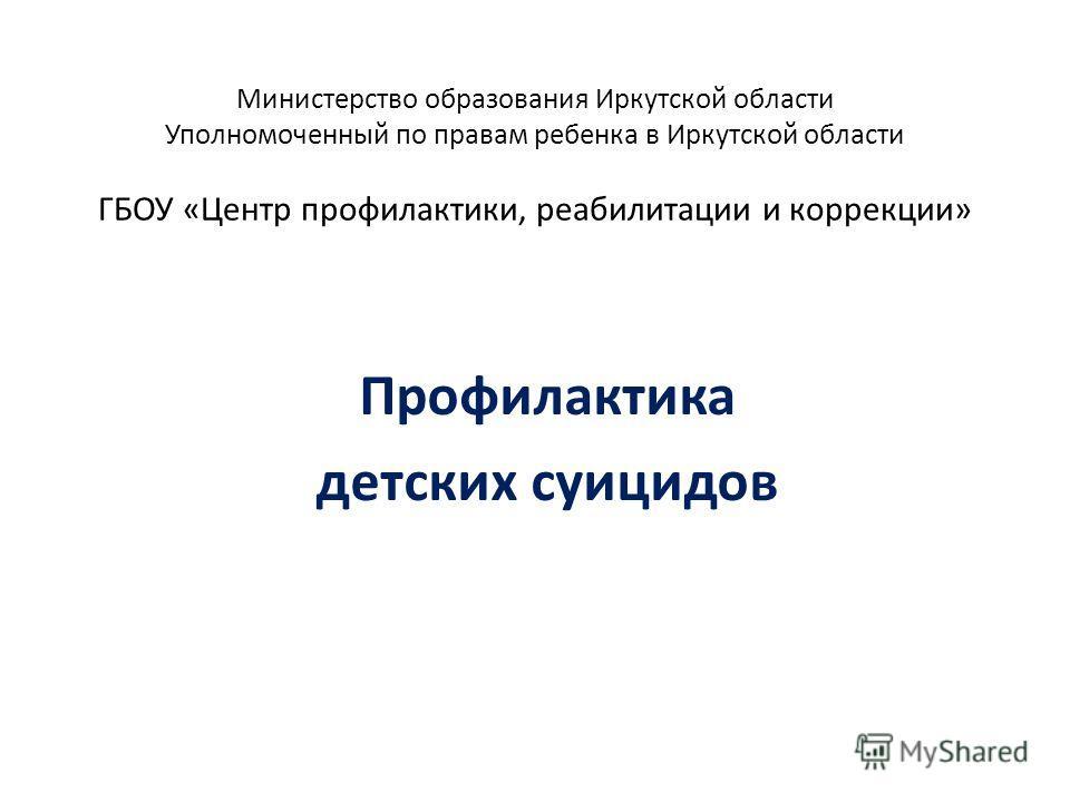 Министерство образования Иркутской области Уполномоченный по правам ребенка в Иркутской области ГБОУ «Центр профилактики, реабилитации и коррекции» Профилактика детских суицидов