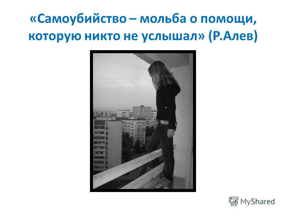 «Самоубийство – мольба о помощи, которую никто не услышал» (Р.Алев)